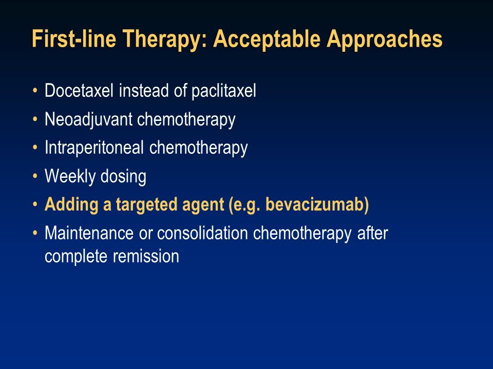 First-line Therapy: Acceptable Approaches Docetaxel instead of paclitaxel Neoadjuvant chemotherapy Intraperitoneal chemotherapy Weekly dosing Adding a