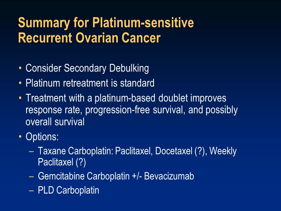 Summary for Platinum-sensitive Recurrent Ovarian Cancer Consider Secondary Debulking Platinum retreatment is standard Treatment with a platinum-based