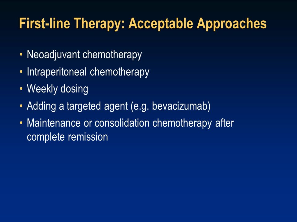 First-line Therapy: Acceptable Approaches Neoadjuvant chemotherapy Intraperitoneal chemotherapy Weekly dosing Adding a targeted agent (e.g. bevacizuma
