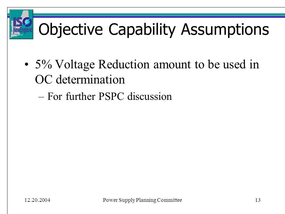 12.20.2004Power Supply Planning Committee13 Objective Capability Assumptions 5% Voltage Reduction amount to be used in OC determination –For further P