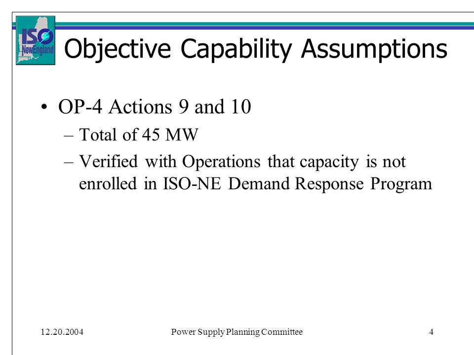 12.20.2004Power Supply Planning Committee4 Objective Capability Assumptions OP-4 Actions 9 and 10 –Total of 45 MW –Verified with Operations that capac