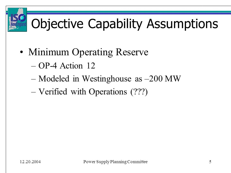 12.20.2004Power Supply Planning Committee5 Objective Capability Assumptions Minimum Operating Reserve –OP-4 Action 12 –Modeled in Westinghouse as –200 MW –Verified with Operations ( )