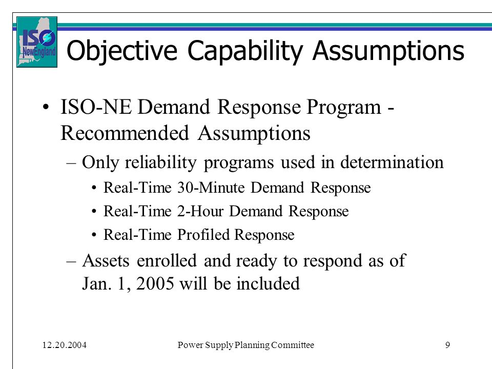 12.20.2004Power Supply Planning Committee9 Objective Capability Assumptions ISO-NE Demand Response Program - Recommended Assumptions –Only reliability programs used in determination Real-Time 30-Minute Demand Response Real-Time 2-Hour Demand Response Real-Time Profiled Response –Assets enrolled and ready to respond as of Jan.