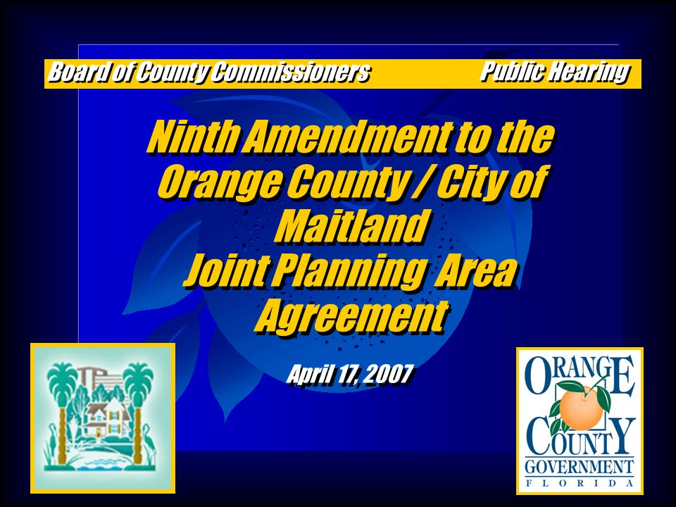 Ninth Amendment to the Orange County / City of Maitland Joint Planning Area Agreement April 17, 2007 Ninth Amendment to the Orange County / City of Maitland Joint Planning Area Agreement April 17, 2007 Board of County Commissioners Public Hearing