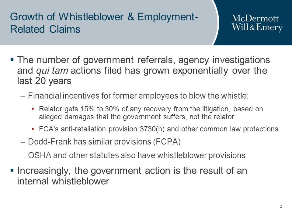 2 Growth of Whistleblower & Employment- Related Claims The number of government referrals, agency investigations and qui tam actions filed has grown exponentially over the last 20 years – Financial incentives for former employees to blow the whistle: Relator gets 15% to 30% of any recovery from the litigation, based on alleged damages that the government suffers, not the relator FCAs anti-retaliation provision 3730(h) and other common law protections – Dodd-Frank has similar provisions (FCPA) – OSHA and other statutes also have whistleblower provisions Increasingly, the government action is the result of an internal whistleblower