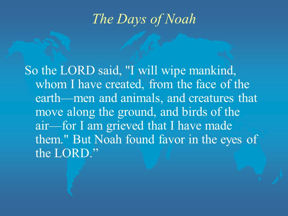 The Days of Noah So the LORD said, I will wipe mankind, whom I have created, from the face of the earthmen and animals, and creatures that move along the ground, and birds of the airfor I am grieved that I have made them. But Noah found favor in the eyes of the LORD.