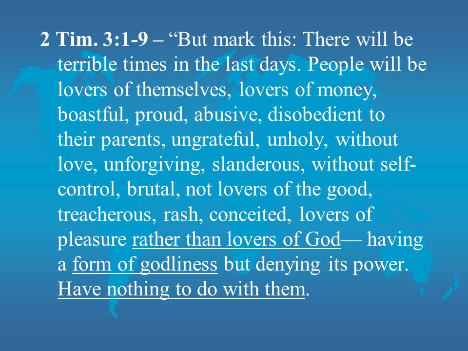 2 Tim. 3:1-9 – But mark this: There will be terrible times in the last days.
