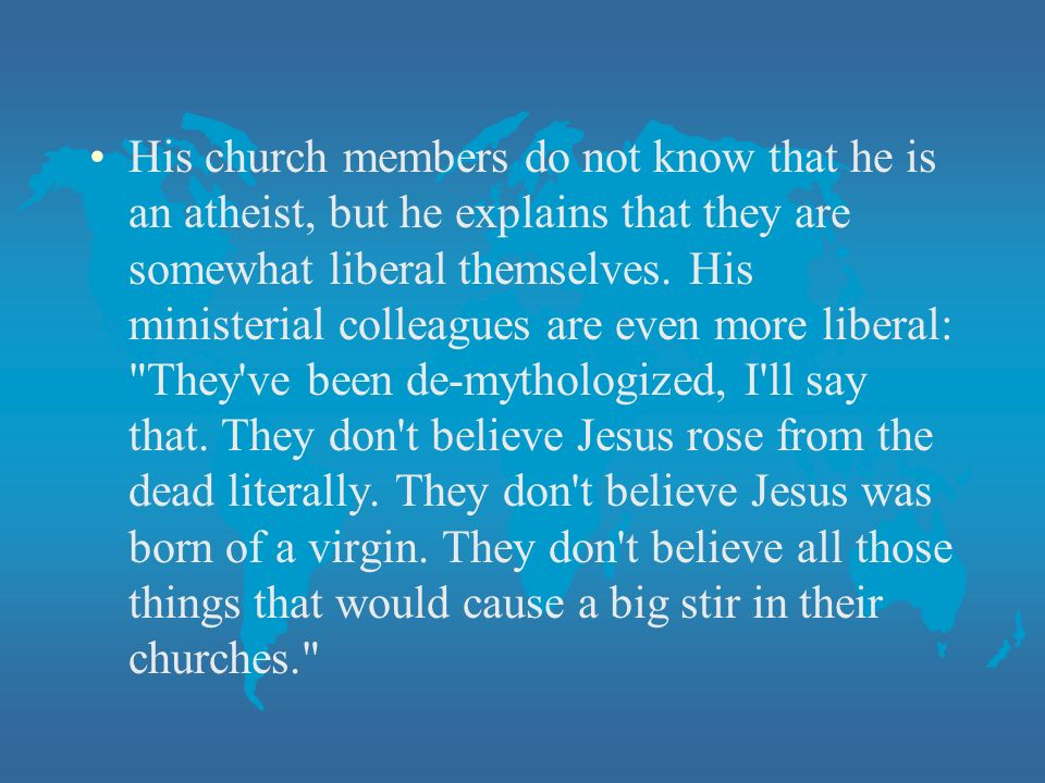 His church members do not know that he is an atheist, but he explains that they are somewhat liberal themselves.