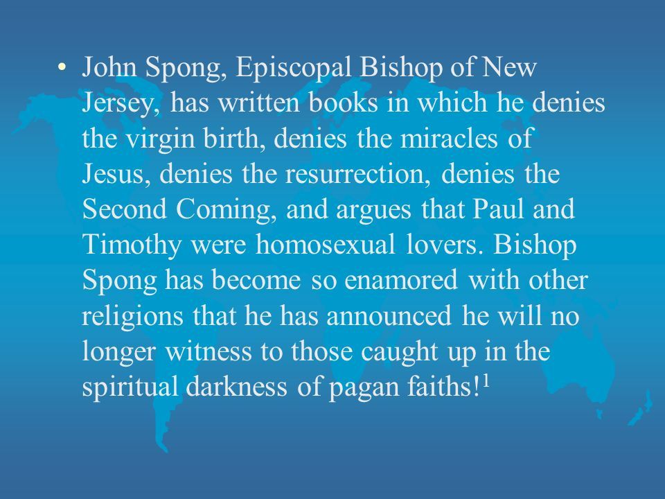 John Spong, Episcopal Bishop of New Jersey, has written books in which he denies the virgin birth, denies the miracles of Jesus, denies the resurrection, denies the Second Coming, and argues that Paul and Timothy were homosexual lovers.