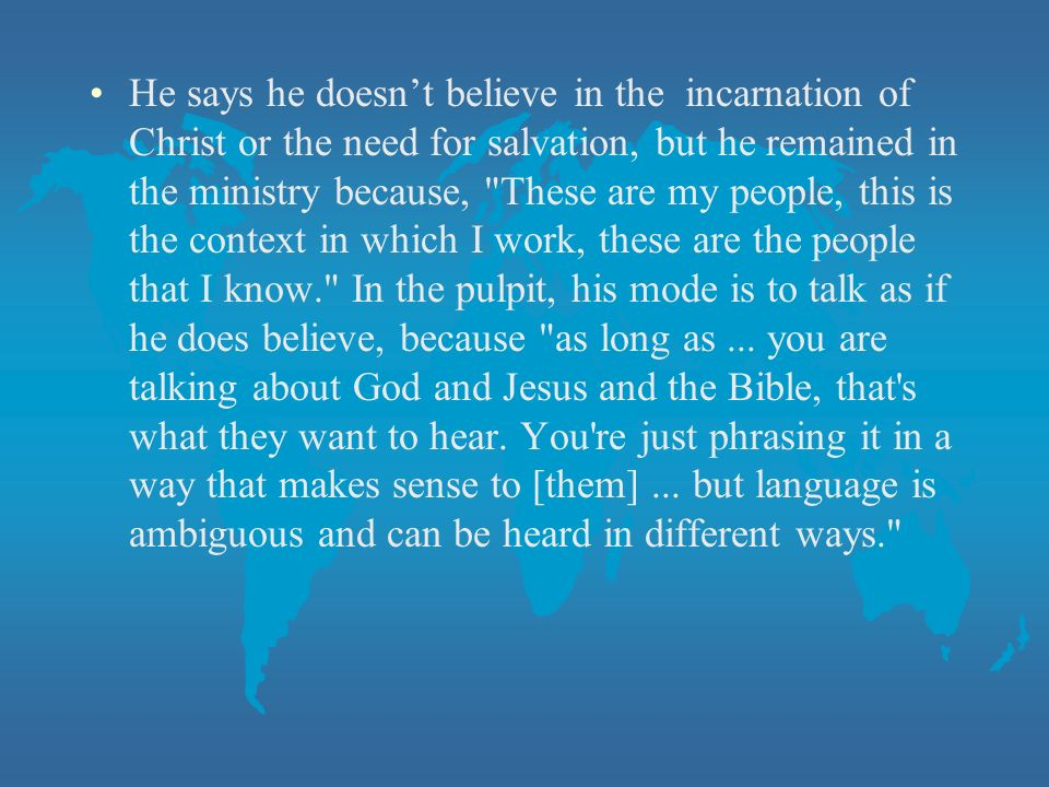 He says he doesnt believe in the incarnation of Christ or the need for salvation, but he remained in the ministry because, These are my people, this is the context in which I work, these are the people that I know. In the pulpit, his mode is to talk as if he does believe, because as long as...