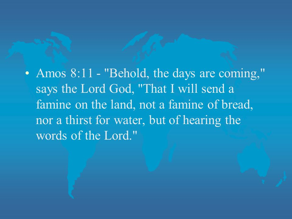 Amos 8:11 - Behold, the days are coming, says the Lord God, That I will send a famine on the land, not a famine of bread, nor a thirst for water, but of hearing the words of the Lord.
