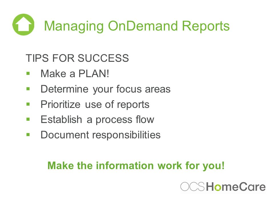 Managing OnDemand Reports TIPS FOR SUCCESS Make a PLAN! Determine your focus areas Prioritize use of reports Establish a process flow Document respons
