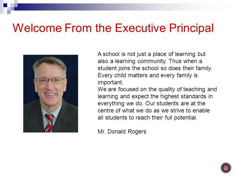 Welcome From the Executive Principal A school is not just a place of learning but also a learning community. Thus when a student joins the school so d