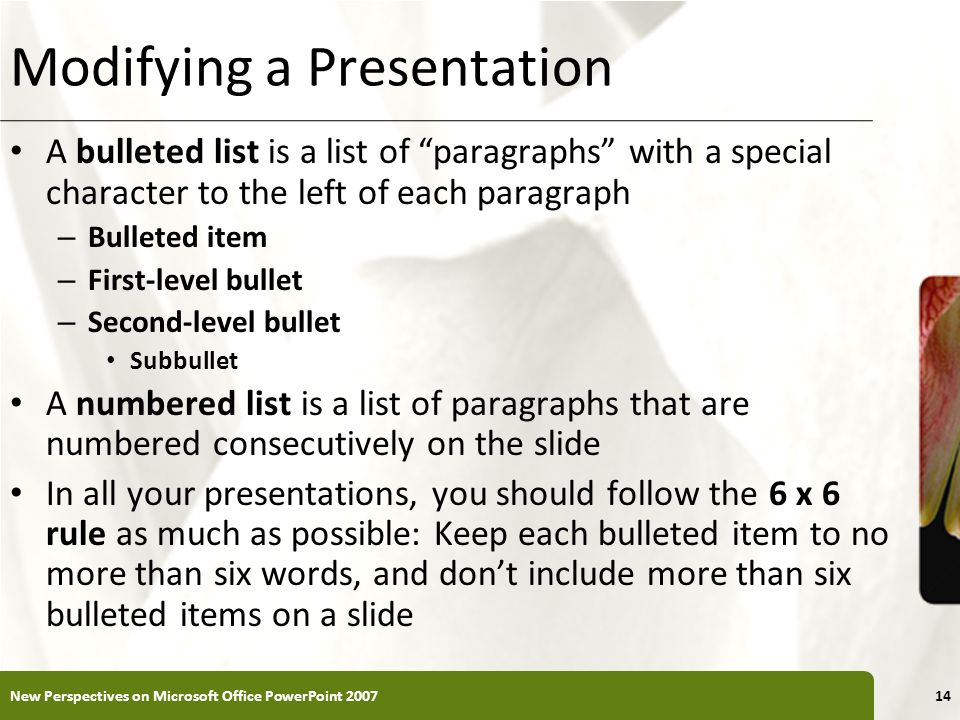 XP Modifying a Presentation A bulleted list is a list of paragraphs with a special character to the left of each paragraph – Bulleted item – First-lev