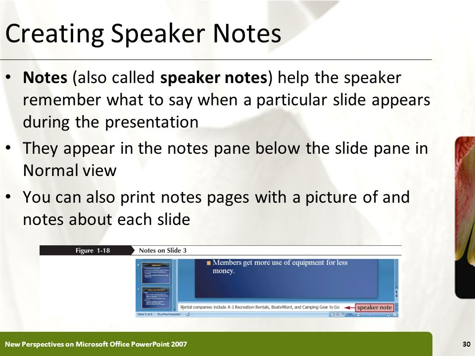 XP Creating Speaker Notes Notes (also called speaker notes) help the speaker remember what to say when a particular slide appears during the presentat
