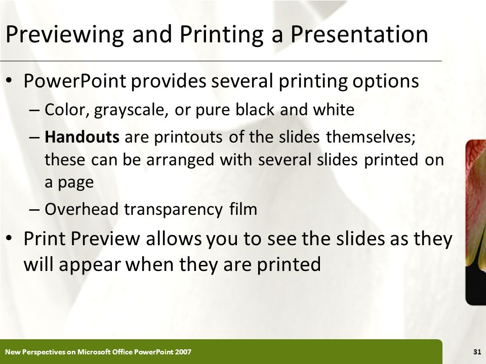 XP Previewing and Printing a Presentation PowerPoint provides several printing options – Color, grayscale, or pure black and white – Handouts are prin