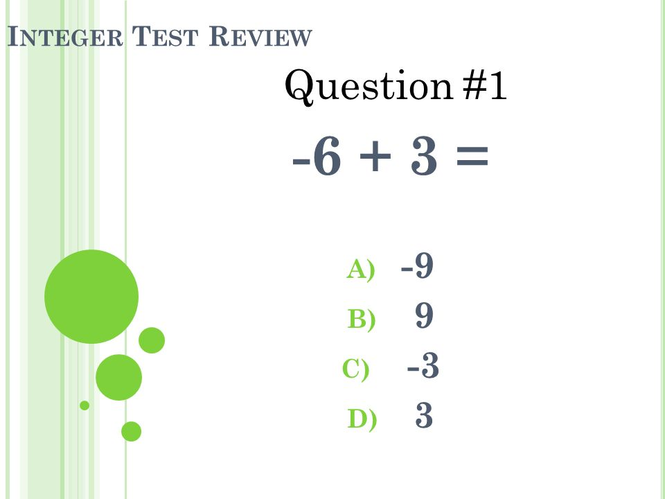 I NTEGER T EST R EVIEW -6 + 3 = A) -9 B) 9 C) -3 D) 3 Question #1