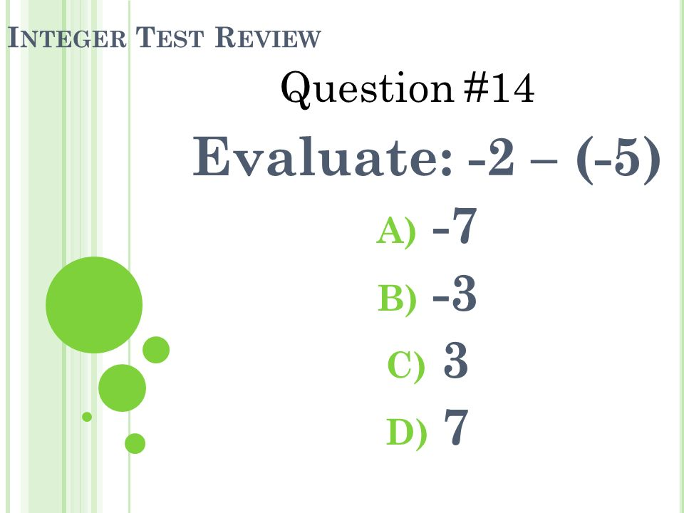 I NTEGER T EST R EVIEW Evaluate: -2 – (-5) A) -7 B) -3 C) 3 D) 7 Question #14