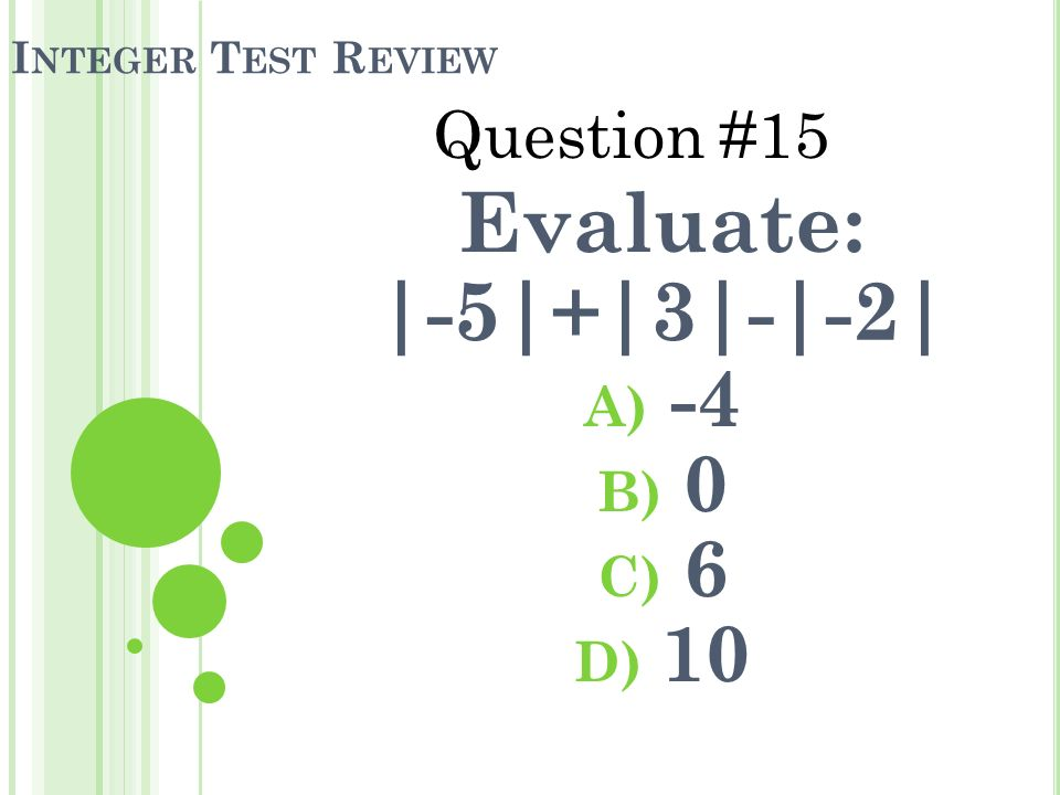 I NTEGER T EST R EVIEW Evaluate: |-5|+|3|-|-2| A) -4 B) 0 C) 6 D) 10 Question #15
