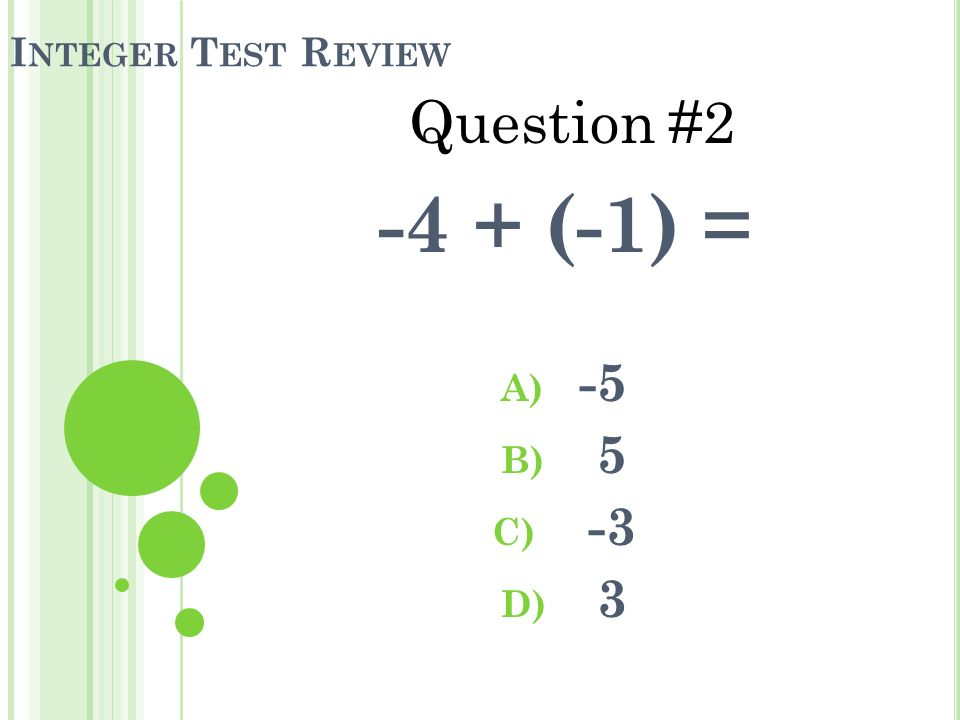 I NTEGER T EST R EVIEW -4 + (-1) = A) -5 B) 5 C) -3 D) 3 Question #2