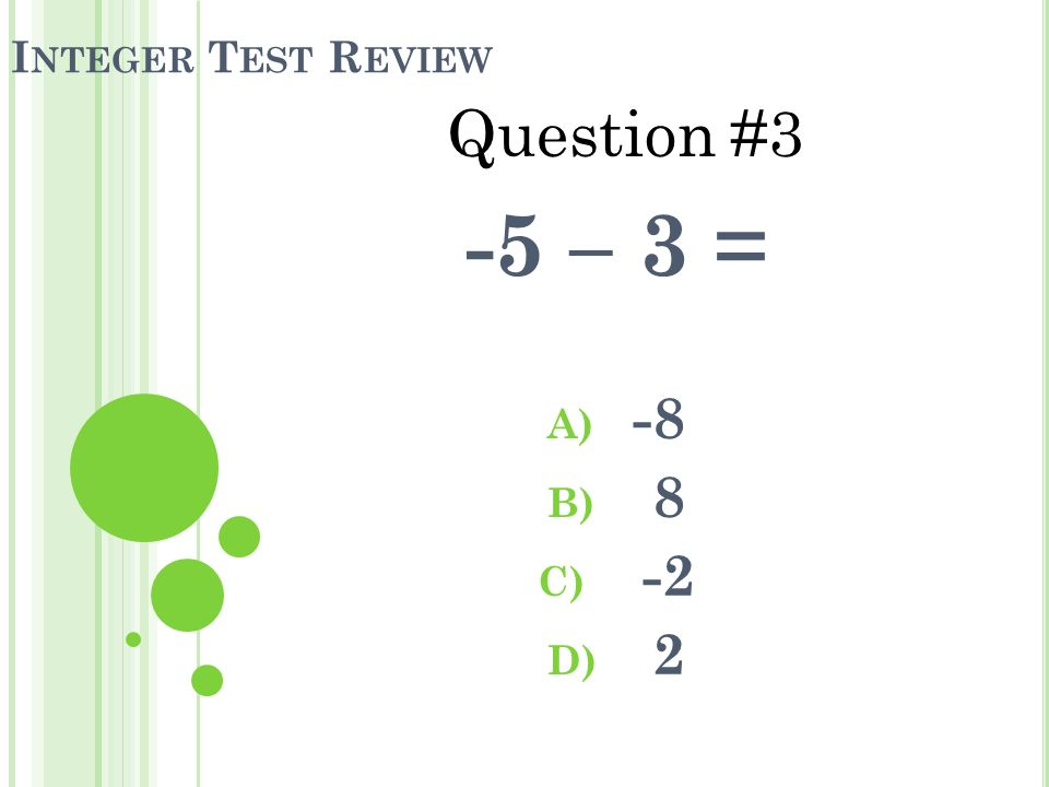 I NTEGER T EST R EVIEW -5 – 3 = A) -8 B) 8 C) -2 D) 2 Question #3