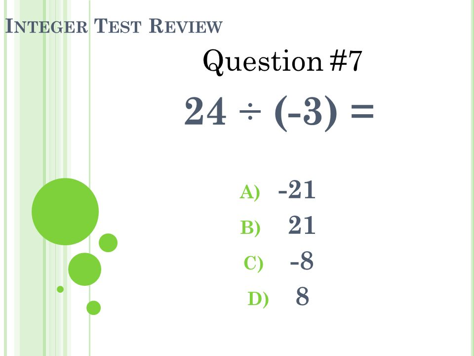 I NTEGER T EST R EVIEW 24 ÷ (-3) = A) -21 B) 21 C) -8 D) 8 Question #7
