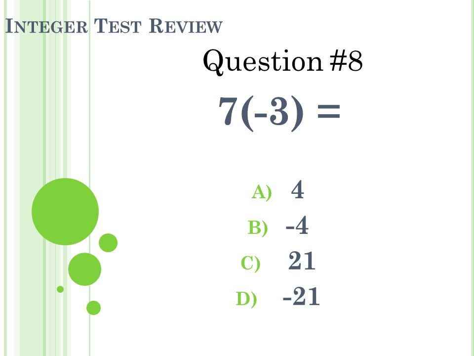 I NTEGER T EST R EVIEW 7(-3) = A) 4 B) -4 C) 21 D) -21 Question #8