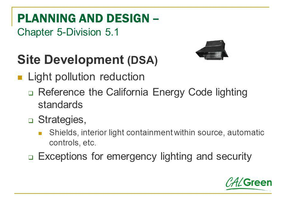 PLANNING AND DESIGN – Chapter 5-Division 5.1 Site Development (DSA) Light pollution reduction Reference the California Energy Code lighting standards