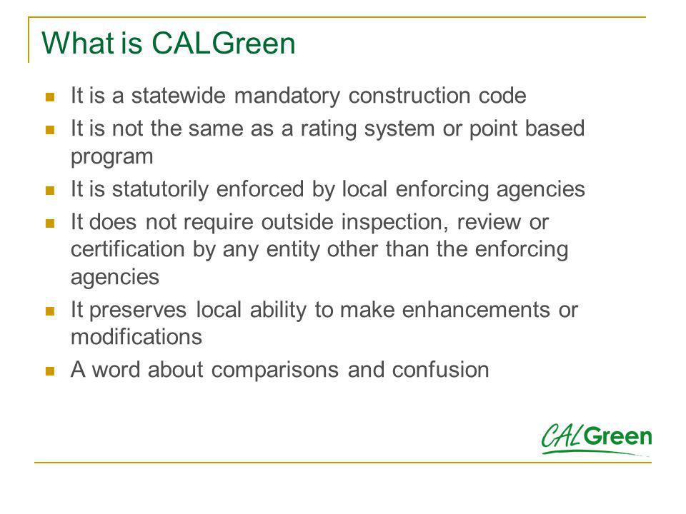 What is CALGreen It is a statewide mandatory construction code It is not the same as a rating system or point based program It is statutorily enforced