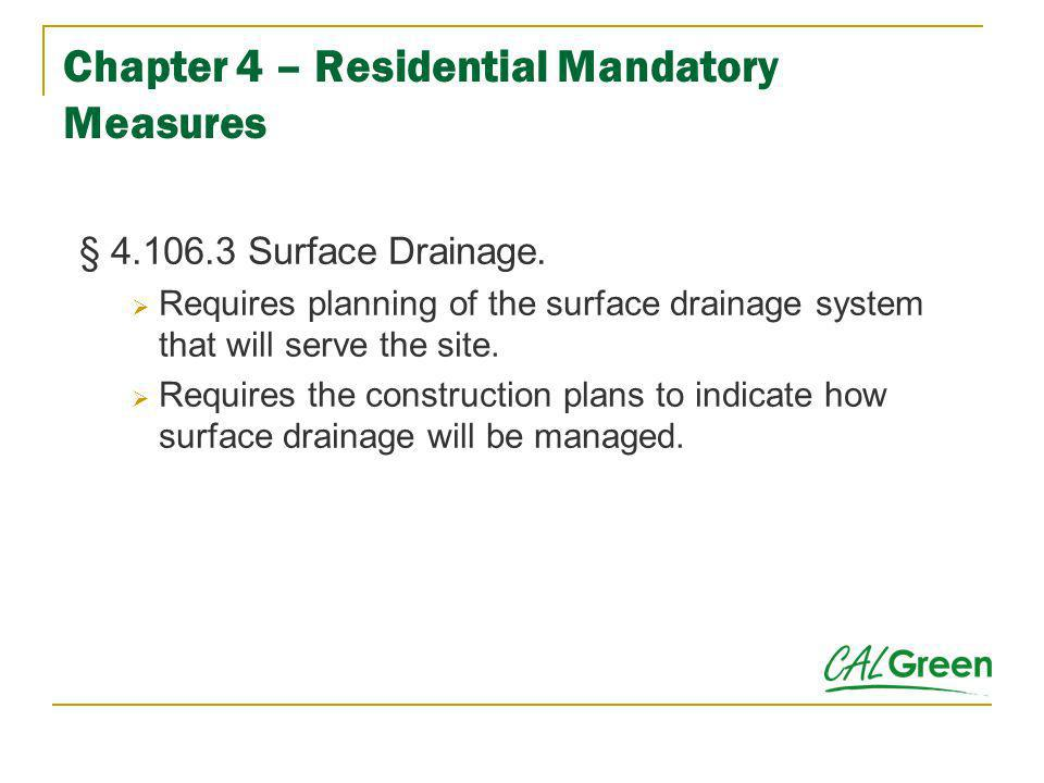 Chapter 4 – Residential Mandatory Measures § 4.106.3 Surface Drainage. Requires planning of the surface drainage system that will serve the site. Requ