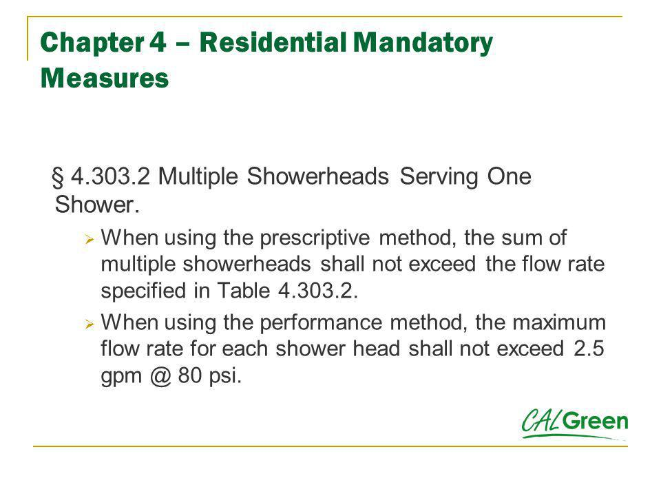 Chapter 4 – Residential Mandatory Measures § 4.303.2 Multiple Showerheads Serving One Shower. When using the prescriptive method, the sum of multiple