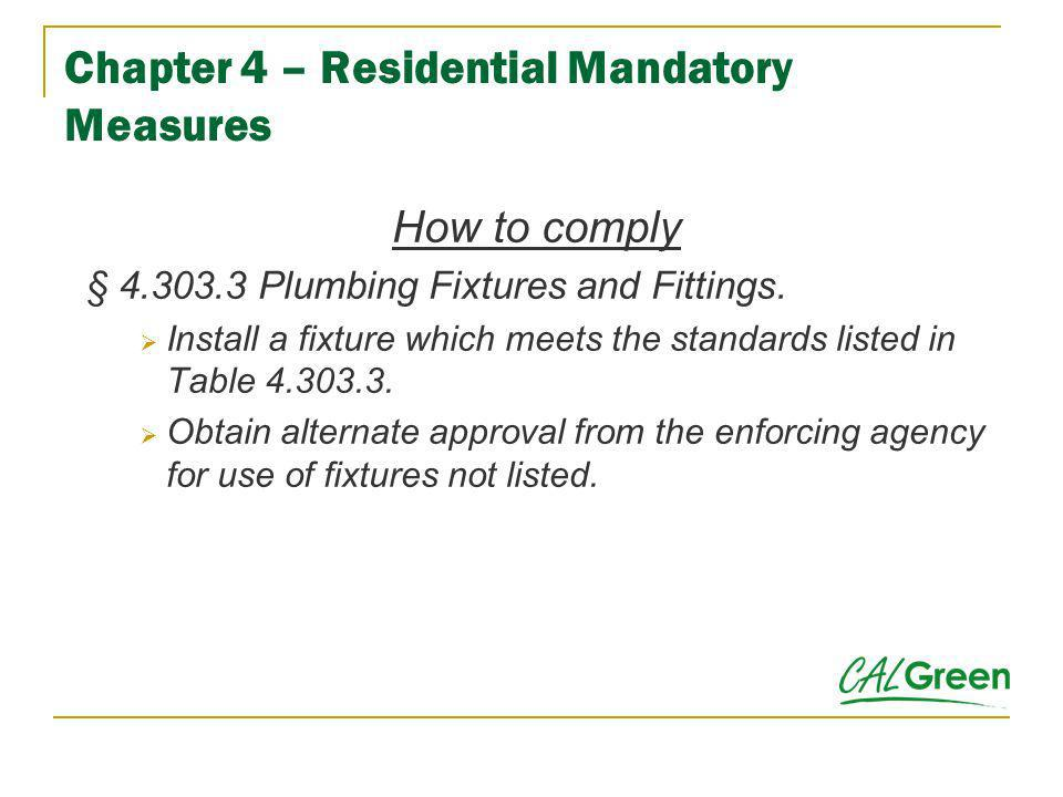 Chapter 4 – Residential Mandatory Measures How to comply § 4.303.3 Plumbing Fixtures and Fittings. Install a fixture which meets the standards listed