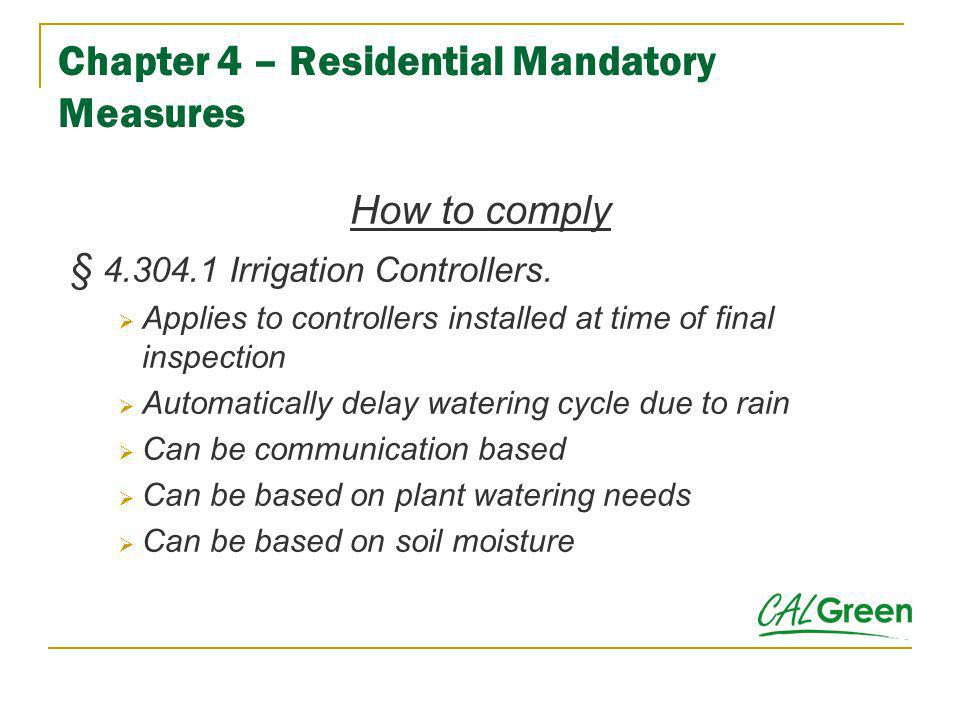 Chapter 4 – Residential Mandatory Measures How to comply § 4.304.1 Irrigation Controllers. Applies to controllers installed at time of final inspectio