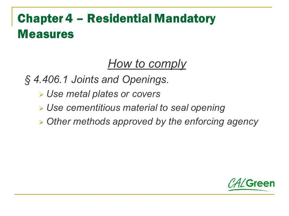 Chapter 4 – Residential Mandatory Measures How to comply § 4.406.1 Joints and Openings. Use metal plates or covers Use cementitious material to seal o