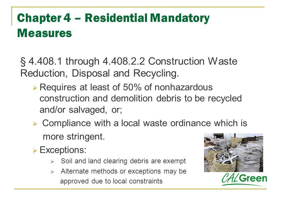 Chapter 4 – Residential Mandatory Measures § 4.408.1 through 4.408.2.2 Construction Waste Reduction, Disposal and Recycling. Requires at least of 50%