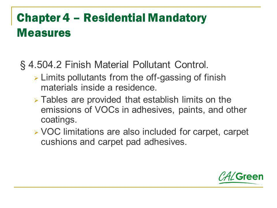 Chapter 4 – Residential Mandatory Measures § 4.504.2 Finish Material Pollutant Control. Limits pollutants from the off-gassing of finish materials ins