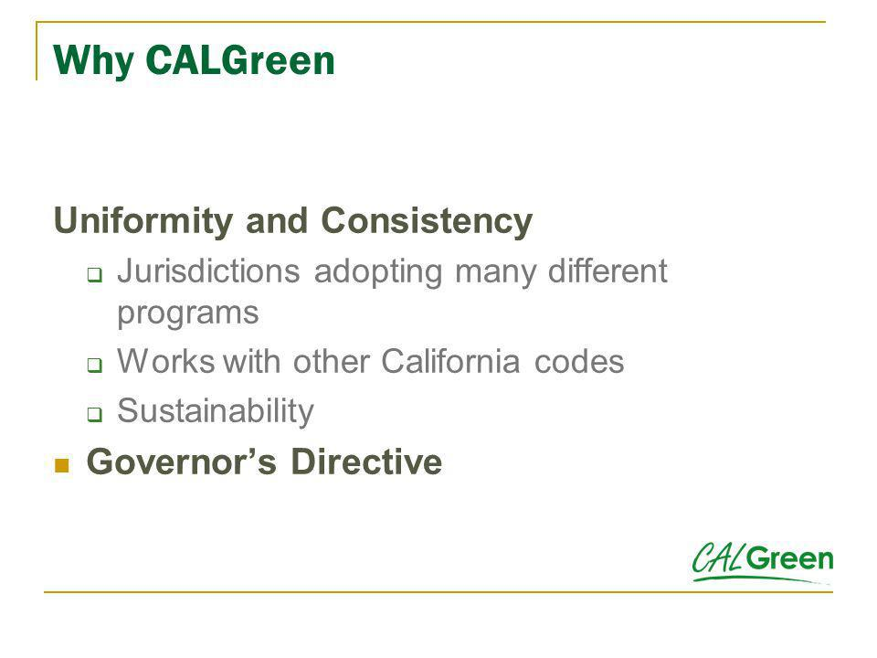 What is CALGreen It is a statewide mandatory construction code It is not the same as a rating system or point based program It is statutorily enforced by local enforcing agencies It does not require outside inspection, review or certification by any entity other than the enforcing agencies It preserves local ability to make enhancements or modifications A word about comparisons and confusion
