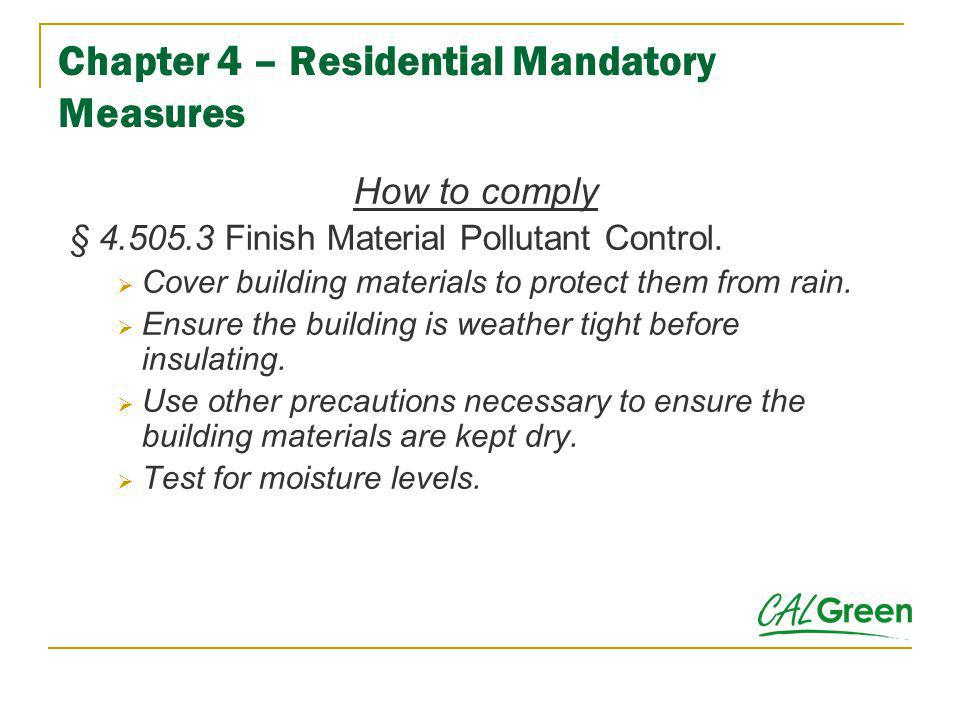 Chapter 4 – Residential Mandatory Measures How to comply § 4.505.3 Finish Material Pollutant Control. Cover building materials to protect them from ra