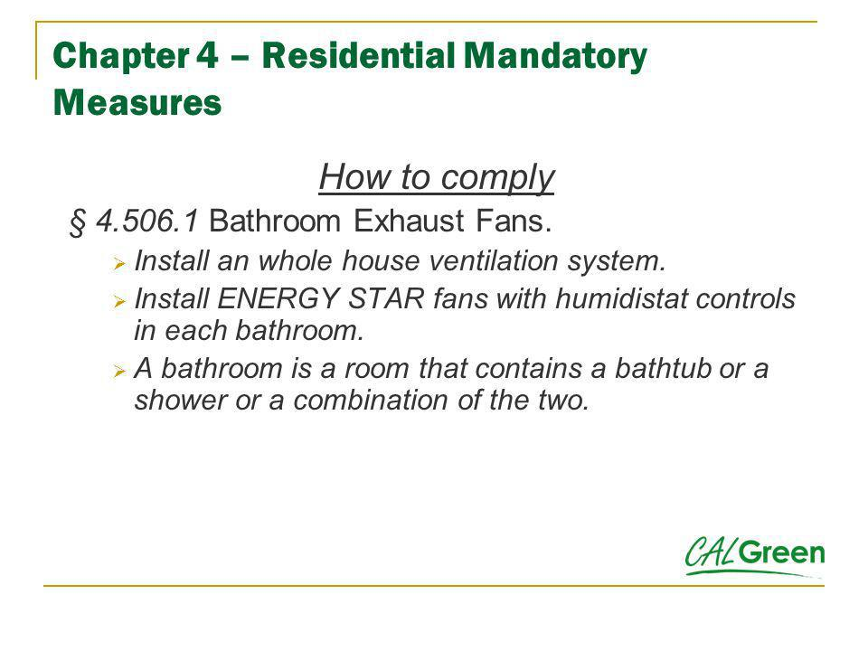 Chapter 4 – Residential Mandatory Measures How to comply § 4.506.1 Bathroom Exhaust Fans. Install an whole house ventilation system. Install ENERGY ST