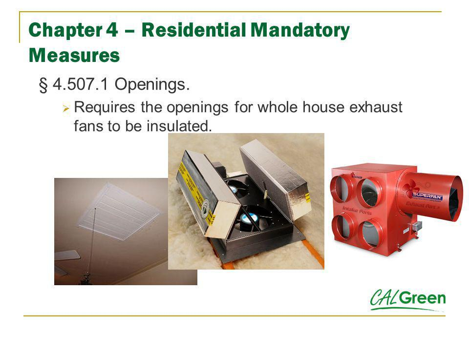 Chapter 4 – Residential Mandatory Measures § 4.507.1 Openings. Requires the openings for whole house exhaust fans to be insulated.