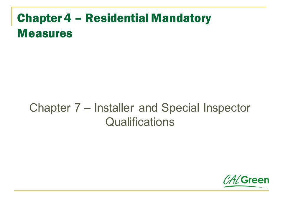 Chapter 4 – Residential Mandatory Measures Chapter 7 – Installer and Special Inspector Qualifications