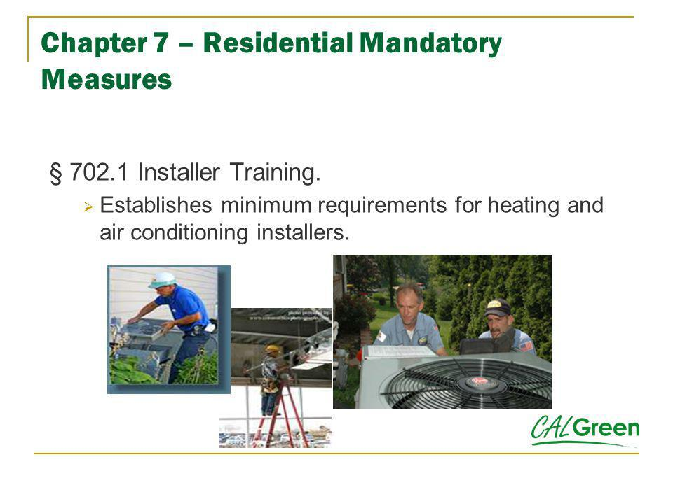 Chapter 7 – Residential Mandatory Measures § 702.1 Installer Training. Establishes minimum requirements for heating and air conditioning installers.