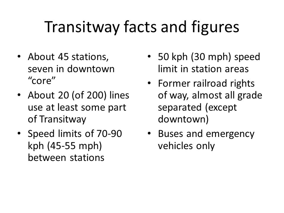 Transitway facts and figures About 45 stations, seven in downtown core About 20 (of 200) lines use at least some part of Transitway Speed limits of 70-90 kph (45-55 mph) between stations 50 kph (30 mph) speed limit in station areas Former railroad rights of way, almost all grade separated (except downtown) Buses and emergency vehicles only