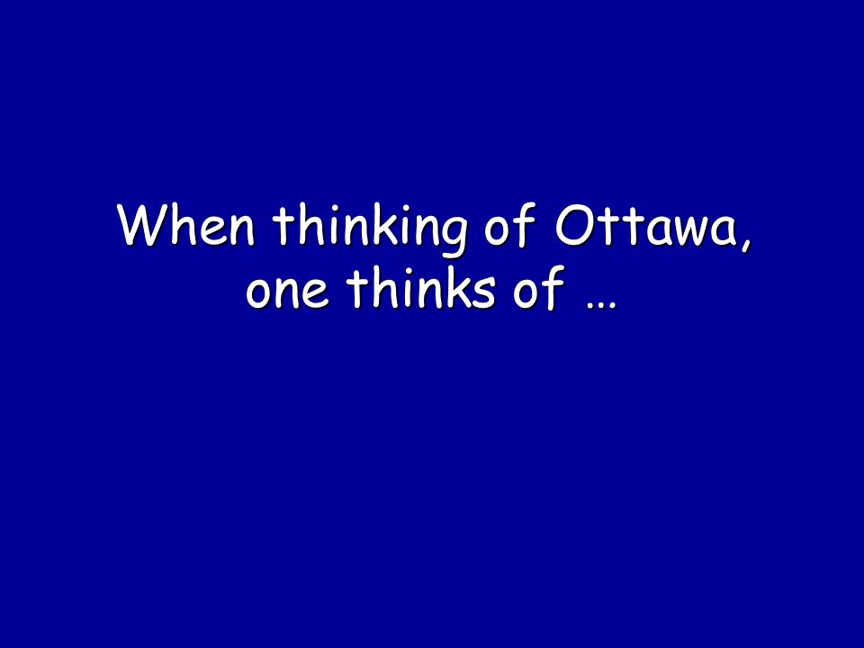 When thinking of Ottawa, one thinks of …
