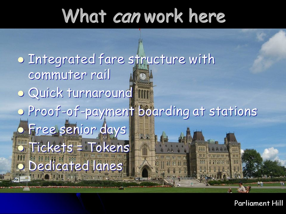 What can work here Integrated fare structure with commuter rail Integrated fare structure with commuter rail Quick turnaround Quick turnaround Proof-of-payment boarding at stations Proof-of-payment boarding at stations Free senior days Free senior days Tickets = Tokens Tickets = Tokens Dedicated lanes Dedicated lanes Parliament Hill