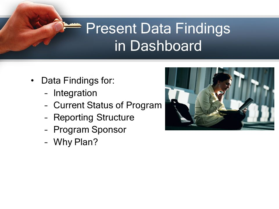 Present Data Findings in Dashboard Data Findings for: –Integration –Current Status of Program –Reporting Structure –Program Sponsor –Why Plan