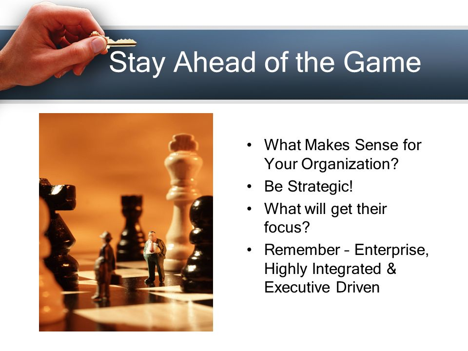Stay Ahead of the Game What Makes Sense for Your Organization.