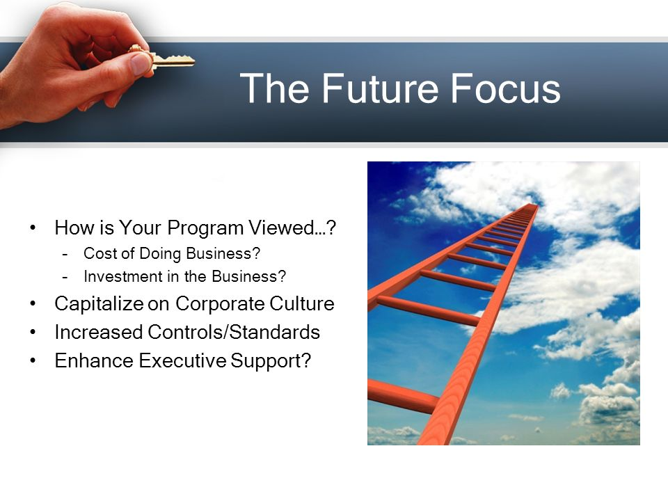 The Future Focus How is Your Program Viewed…. –Cost of Doing Business.