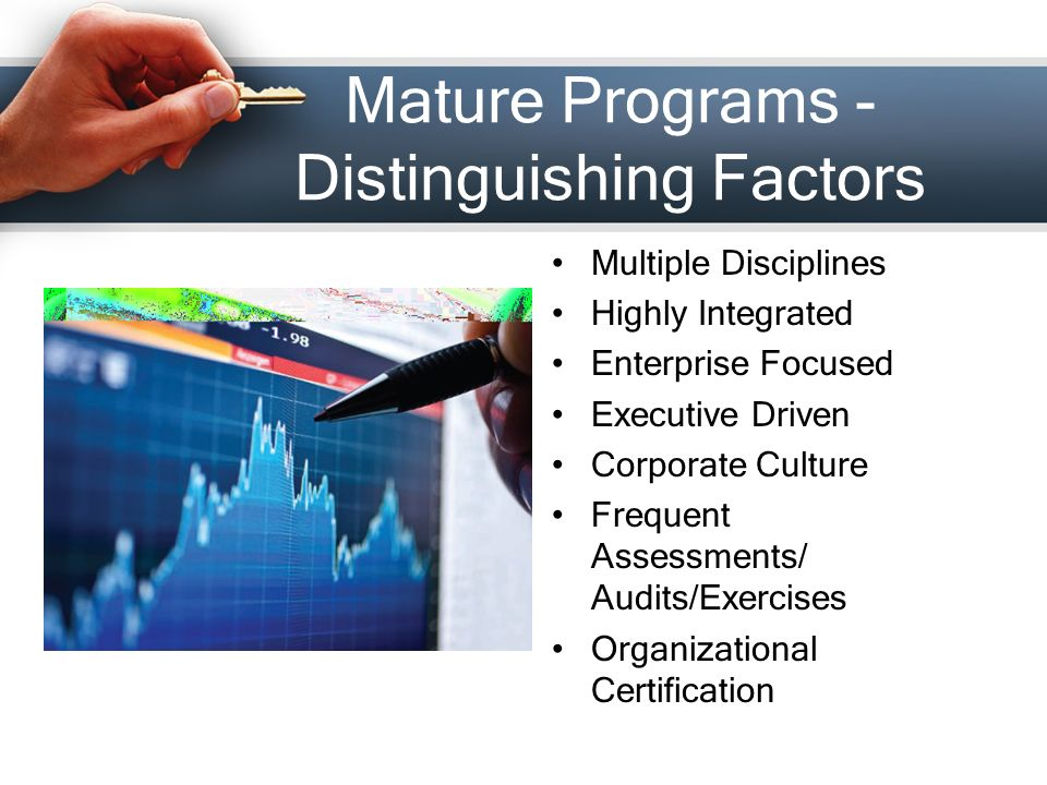 Mature Programs - Distinguishing Factors Multiple Disciplines Highly Integrated Enterprise Focused Executive Driven Corporate Culture Frequent Assessments/ Audits/Exercises Organizational Certification