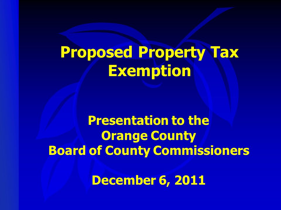 Proposed Property Tax Exemption Presentation to the Orange County Board of County Commissioners December 6, 2011